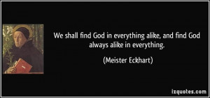 ... everything alike, and find God always alike in everything. - Meister
