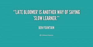 Late bloomer' is another way of saying 'slow learner.'""