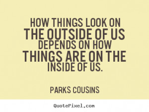 Parks Cousins Quotes - How things look on the outside of us depends on ...