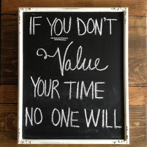 If you don't value your time, no one will.