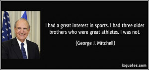 ... brothers who were great athletes. I was not. - George J. Mitchell