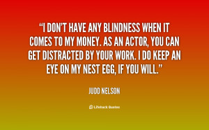 don't have any blindness when it comes to my money. As an actor, you ...