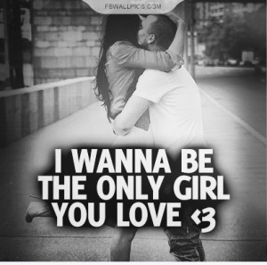 Wanna Be The Only Girl You Love Quote Picture