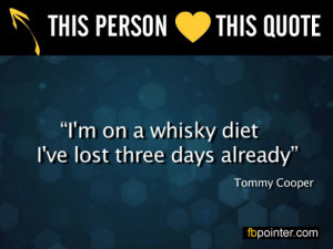 Tommy Cooper 'I'm on a whisky diet. I've lost three days already.'