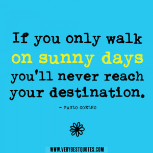 positive quotes,If you only walk on sunny days you'll never reach ...