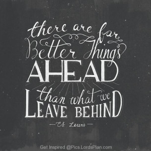 because there are more better things ahead than what we leave behind ...