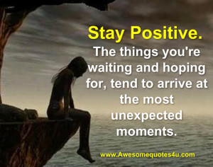 Stay Positive. The things you're waiting and hoping for, tend to ...