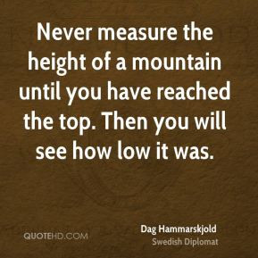 Never measure the height of a mountain until you have reached the top