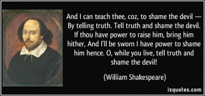 ... while you live, tell truth and shame the devil! - William Shakespeare