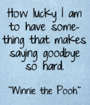 ... something that makes saying goodbye so hard. -Winnie the Pooh quotes