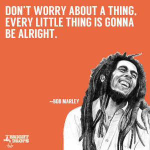 "... about a thing, every little thing is gonna be alright."" ~Bob Marley"