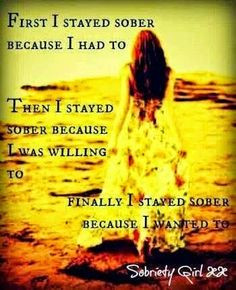 First I stayed sober because I had to. Now I stay sober because I want ...