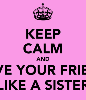 KEEP CALM AND LOVE YOUR FRIEND LIKE A SISTER