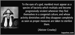 To the eyes of a god, mankind must appear as a species of bacteria ...