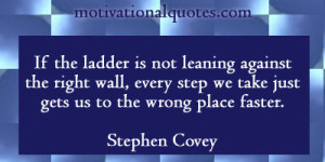 ... step we take just gets us to the wrong place faster. -Stephen Covey