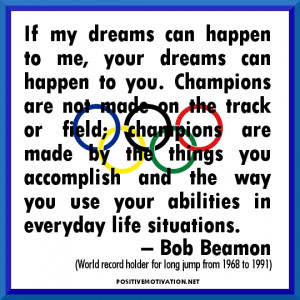 dreams can happen to you. Champions are not made on the track or field ...