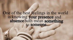 One of the best feelings in the world is knowing your presence and ...