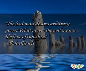 The bad man desires arbitrary power. What moves the evil man is the ...
