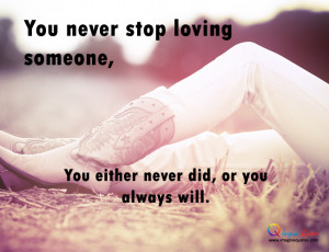 You never stop loving someone,You either never did, or you always will ...