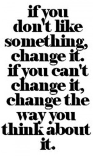 If you don't like something change it. If you can't change it ...