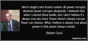 We're taught Lord Acton's axiom: all power corrupts, absolute power ...