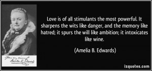 Love is of all stimulants the most powerful. It sharpens the wits like ...