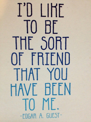 ... , because you are the bestest friend anyone could have. Edgar Guest