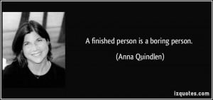 finished person is a boring person. - Anna Quindlen