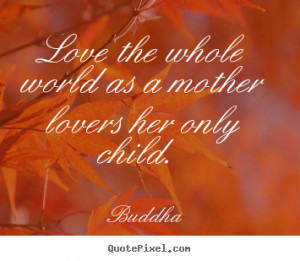 Buddha Quotes - Love the whole world as a mother lovers her only child ...