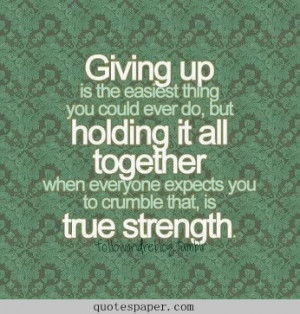 Giving up is the easiest thing you could ever do