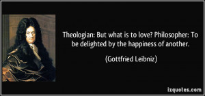 Theologian: But what is to love? Philosopher: To be delighted by the ...