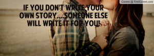 ... You Don't Write Your Own Story....Someone Else Will Write It For You