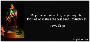 My job is not babysitting people; my job is focusing on making the ...