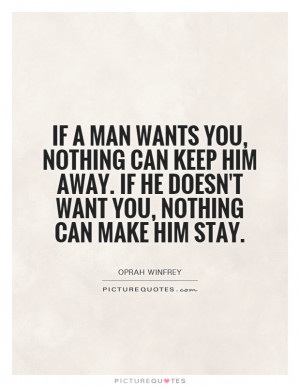 If a man wants you, nothing can keep him away. If he doesn't want you ...
