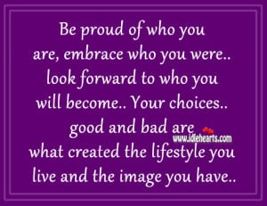 Be proud of who you are, embrace who you were look forward to who you ...
