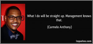 What I do will be straight up. Management knows that. - Carmelo ...
