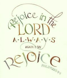 Rejoice in the Lord always; again I say rejoice