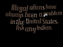 thumbnail of quotes Illegal aliens have always been a problem in the ...