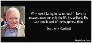 Why love if losing hurts so much? I have no answers anymore; only the ...