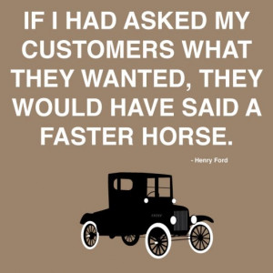 Henry Ford's Customers Didn't Want A Faster Horse