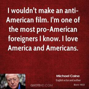 Michael Caine - I wouldn't make an anti-American film. I'm one of the ...