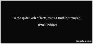 In the spider-web of facts, many a truth is strangled. - Paul Eldridge