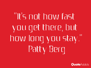 "... not how fast you get there, but how long you stay."" — Patty Berg"
