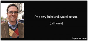 very jaded and cynical person. - Ed Helms