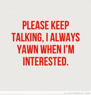 Please keep talking, I always yawn when I'm interested.