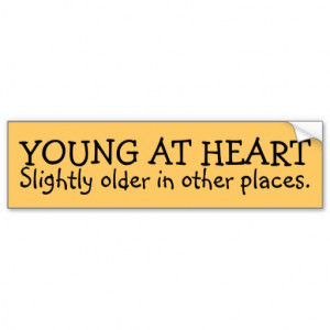 YOUNG AT HEART, Slightly older in other places. Bumper Stickers