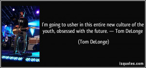 ... of the youth, obsessed with the future. — Tom DeLonge - Tom DeLonge