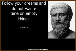 Follow your dreams and do not waste time on empty things - Plato ...