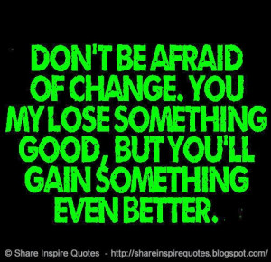 Don't be afraid of change. You my lose something good, but you'll gain ...