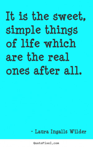 picture quotes about life - It is the sweet, simple things of life ...
